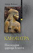 Артур Вейгалл - Клеопатра. Последняя царица Египта