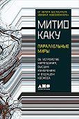Митио Каку -Параллельные миры: Об устройстве мироздания, высших измерениях и будущем космоса