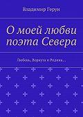 Владимир Герун -О моей любви поэта Севера. Любовь, Воркута иРодина…