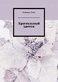 Ребекка Тейт -Хрустальный цветок