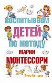 Елена Хилтунен -Воспитываем детей по методу Марии Монтессори