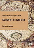 Александр Митрофанов -Корабли и история. Книга первая