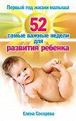 Елена Петровна Сосорева -Первый год жизни малыша. 52 самые важные недели для развития ребенка