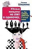 Татьяна Шишкина -#Умные женщины не спят в одиночку, или Как сорвать джек-пот в личной жизни