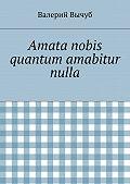 Валерий Вычуб - Amata nobis quantum amabitur nulla