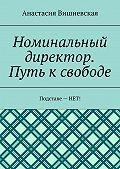 Анастасия Вишневская -Номинальный директор. Путь ксвободе. Подставе–НЕТ!