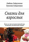 Любовь Гайдученко, Евгения Гайдученко - Сказки для взрослых. Былили эти истории правдой или иллюзией, истиной или ложью?