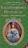 Мария Романова - Екатерина Великая. Сердце императрицы