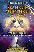 Денис Лобков - Великие мистики XX века. Кто они – гении, посланцы или аферисты?
