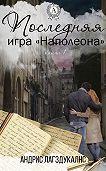 Андрис Лагздукалнс - Последняя игра Наполеона. Книга первая