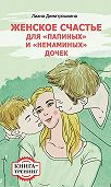 Лиана Димитрошкина -Женское счастье для «Папиных» и «Немаминых» дочек. Книга-тренинг
