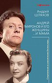 Андрей Шляхов -Андрей Миронов и его женщины. …И мама