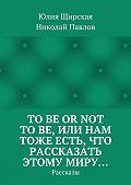 Николай Павлов -Tobe ornot tobe, или Нам тоже есть, что рассказать этому миру… Рассказы