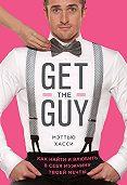 Мэтью Хасси -Get the Guy. Как найти и влюбить в себя мужчину твоей мечты