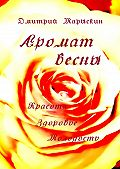 Дмитрий Марыскин -Аромат весны. Красота, здоровье, молодость