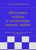Татьяна Мануковская - Школьные тайны игеометрия первой любви. Американские приключения русской учительницы