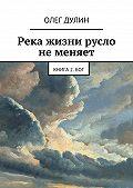 Олег Дулин -Река жизни русло неменяет. Книга 2.Бог