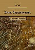 Ю. Же -Внук Заратустры. Сборник сочинений