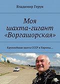 Владимир Герун -Моя шахта-гигант «Воргашорская». Крупнейшая шахта СССР иЕвропы…