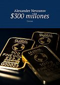 Alexander Nevzorov -$300 millones. 3meses