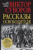 Виктор Суворов -Рассказы освободителя