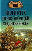 Алексей Шишов - 100 великих полководцев Средневековья