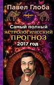 Павел Глоба - Самый полный астрологический прогноз на 2017 год