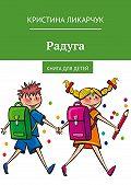 Кристина Ликарчук -Радуга. Книга для детей