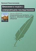 Евгений Константинов -Вложения в мысли с невероятными последствиями
