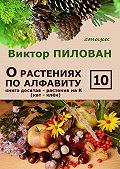 Виктор Пилован - О растениях по алфавиту. Книга десятая. Растения на К (кат – клён)