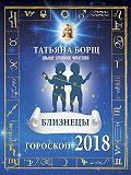 Татьяна Борщ -Близнецы. Гороскоп на 2018 год