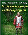 Инна Фидянина-Зубкова -О том как богатыри на Москву ходили