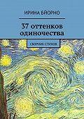 Ирина Бйорно -37оттенков одиночества. Сборник стихов