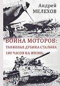 Андрей Мелехов -Война моторов: Танковая дубина Сталина. 100 часов на жизнь (сборник)