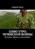 Сергей Аксу - Одно утро чеченской войны. Изкниги «Щенки ипсы войны»