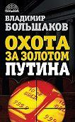 Владимир Большаков - Охота за золотом Путина