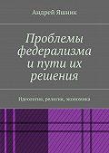 Андрей Яшник -Проблемы федерализма и пути их решения. Идеология, религия, экономика