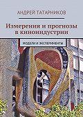 Андрей Татарников -Измерения и прогнозы в киноиндустрии. Модели иэксперименты