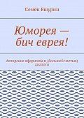 Семён Ешурин -Юморея– бич еврея! Авторские афоризмы и(большей частью) диалоги