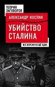 Александр Костин -Убийство Сталина. Все версии и еще одна