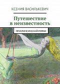 Ксения Василькевич -Путешествие внеизвестность