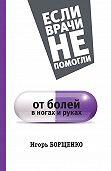 Игорь Борщенко -От болей в ногах и руках
