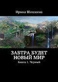 Ирина Шишкина -Завтра будет новыймир. Книга 1. Черный