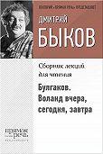 Дмитрий Быков -Булгаков. Воланд вчера, сегодня, завтра