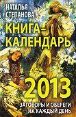 Наталья Ивановна Степанова -Книга-календарь на 2013 год. Заговоры и обереги на каждый день