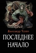Александр Холин - Последнее начало