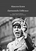 Максим Клим -Пропаганда Геббельса. Пауль Йозеф Геббельс. Биография, фото, личная жизнь