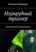 Наталья Патрацкая - Изумрудный триллер. Любовно-фантастический роман