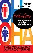 Галина Артемьева - Наблюдай как мужчина, выгляди как женщина