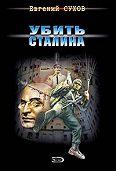 Евгений Сухов -Убить Сталина